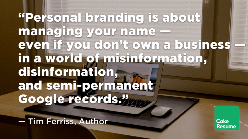 """Personal branding is about managing your name — even if you don't own a business — in a world of misinformation, disinformation, and semi-permanent Google records."" — Tim Ferriss, Author"