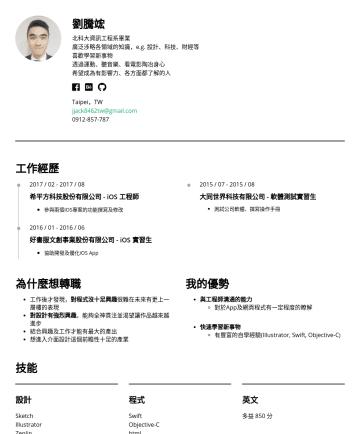 UI 設計師 Resume Examples - 劉騰竤 結合技術、業務、設計力於一身的陽光男孩 北科大資訊工程系畢業 廣泛涉略各領域的知識,e.g. 設計、科技、財經等 喜歡學習新事物 透過運動、聽音樂、看電影陶冶身心 希望成為有影響力、各方面都了解的人 Taipei,TW jjack8462tw@gmail.com關於我 大學四年接觸過A...