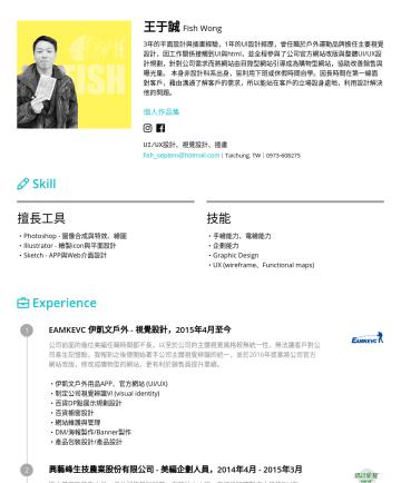 UI/UX設計師、平面設計師、視覺設計師、插畫家 Resume Examples - 王于誠 Fish Wong 3年的平面設計與插畫經驗,1年的UI設計經歷,曾任職於戶外運動品牌擔任主要視覺設計,因工作關係接觸到UI與html,並全程參與了公司官方網站改版與整體UI/UX設計規劃,針對公司需求而將網站由目錄型網站引導成為購物型網站,協助改善銷售與曝光量。 本身非設計科系出身,...