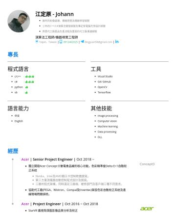 Algorithm engineer, Software engineer, Image processing/Computer vision engineer 简历范本 - 江定原 - Johann 兩年的影像處理、機器視覺及機器學習經驗 三年的C++/C#演算法開發經驗及筆記型電腦光學設計經驗 熟悉代工廠產品生產流程及豐富的代工廠溝通經驗 演算法工程師/機器視覺工程師  Taipei,Taiwan | |  dingyuan58@gmail.com | 專...