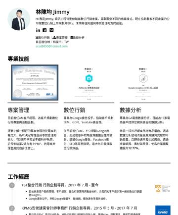 行銷副理 Resume Examples - 林陳均 Jimmy Hi 我是Jimmy, 熱愛數據的行銷人,喜歡觀察不同的商業模式,目前擔任品牌電商的數位行銷之規劃與執行,未來計畫往跨國品牌行銷的方向前進。 數位行銷| 數據分析| 專案管理 語言能力:英文(TOEIC 705) 目前居住地:桃園市,TW acsd6850@hotmail....