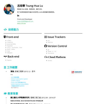 資深前端工程師 Resume Examples - 呂琮華 Tsung-Hua Lu 專長是 Web 前端,熱愛技術、樂於分享。 除了加深前端技術外最近也在研究 LineBot 與爬蟲的搭配應用。 Sr. Front-end Engineer lovero32000@gmail.com 技術能力 Front-end HTML5 CSS(SCSS...