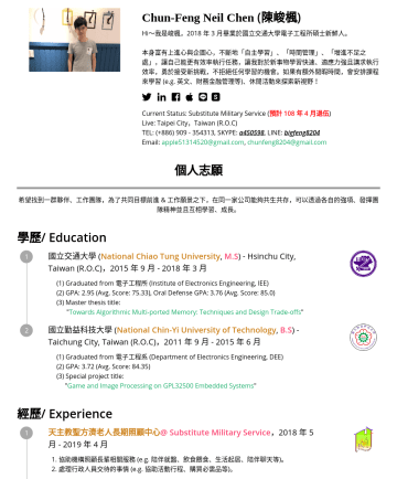Hareware Enginner, Digital IC Engineerの履歴書サンプル - Chun-Feng Neil Chen ( 陳峻楓 ) Hi, I'm Chun-Feng Chen, the new fresh man starts at Aprafter finished the military service, and graduated Master (M.S) ...