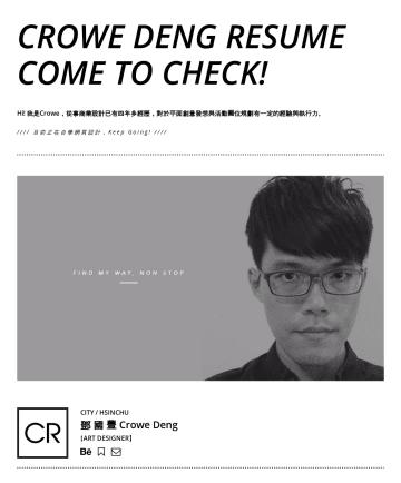 简历范本 - Crowe Deng RESUME come to check! Hi! 我是Crowe,從事商業設計已有四年多經歷,對於平面創意發想與活動攤位規劃有一定的經驗與執行力。 //// 目前正在自學網頁設計 (個人網站Demo) ,Keep Going! //// CITY / HSINCHU 鄧...