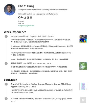 "Engineer Resume Examples - Che Yi Hung ""Using spatial data and the tool of GIS finding solution to a better world"" Hi! I'm a GIS analysis and urban planner with Python skills..."