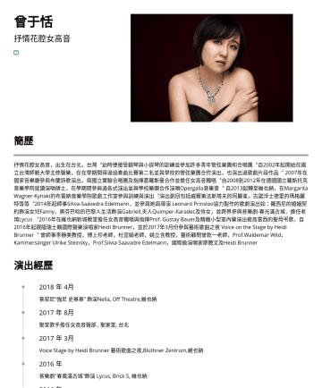 Opera Singer  Resume Examples - 曾于恬 歌劇表演工作者/抒情花腔女高音 來自台灣bergamot0107@gmail.com 簡歷 抒情花腔女高音,出生在台北,台灣︒幼時便接受鋼琴與小提琴的訓練並參加許多青年管弦樂團和合唱團︒自2002年起開始在國立台灣師範大學主修聲樂,在在學期間得過協奏曲比賽第二名並與學校的管弦樂團合作演...