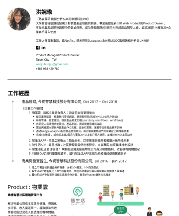 Product Manager/Product Planner Resume Examples - 洪婉瑜 【熱衷專研 數據分析&UX的軟體科技PM】 大學實習經驗讓我發現了對軟體產品規劃的熱情,畢業後擔任新B2B Web Product的Product Owner, 享受挑戰產品開發過程中的各式任務。成功帶領團隊於3個月內完成產品開發上線,並於2個月內獲取20+企業客戶導入使用 工作之外喜...