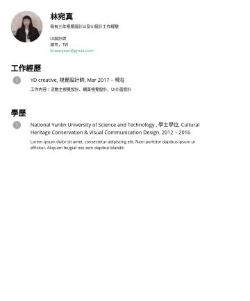 資深UI設計師 Resume Examples - 林宛真 我有三年視覺設計以及UI設計工作經驗 UI設計師 城市,TW linwanjean@gmail.com 工作經歷 YD creative, 視覺設計師, Mar 2017 ~ 現在 工作內容:活動主視覺設計、網頁視覺設計、UI介面設計 學歷 National Yunlin Univer...