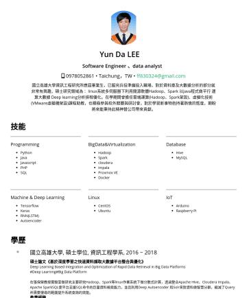 Software Engineer 、data analyst Resume Examples - Yun Da LEE Software Engineer 、data analyst • Taichung,TW • ff830324@gmail.com 國立高雄大學資訊工程研究所應屆畢業生,已服完兵役準備投入職場,對於資料庫及大數據分析的部分就非常有興趣,碩士研究領域為: linux系統...