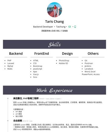 後端工程師 Resume Examples - Taris Chang Backend Developer • Taichung • 憑藉著熱情以及努力踏上了這條路 Skills Backend PHP Laravel MySql Redis FrontEnd HTML CSS Bootstrap JavaScript Ajax Vue.j...