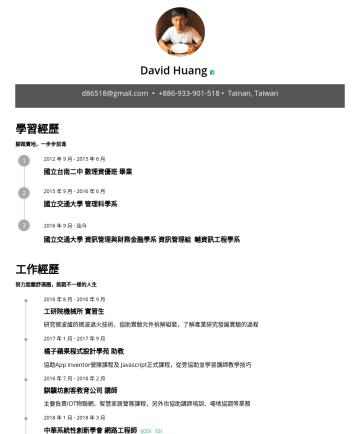 網頁程式設計師、網管MIS、IT人員 Resume Examples - David Huang d86518@gmail.com • github.com/d86518 • Taiwan 也許沒有很聰明,但是全力幫助人們解決生活中疑難雜症的小小工程師 Education 腳踏實地,一步步前進 2015 年 9 月年 6 月 國立交通大學 資訊管理與財務金融學系 資...