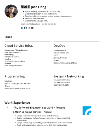 Software Engineer Resume Examples - 梁維恩 Jace Liang 3 years working experience in cloud industry. Experienced / Expert in Kubernetes infra. Experienced in microservice, system software...