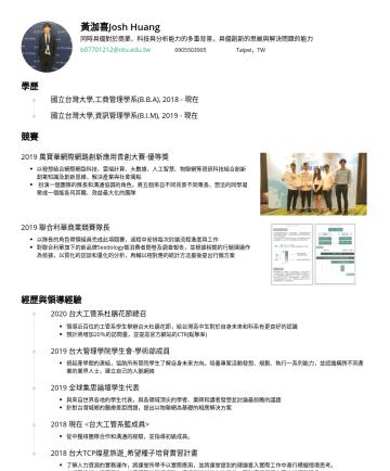Resume Examples - 黃泇喜Josh Huang 同時具備對於商業、科技與分析能力的多重背景,具備創新的思維與解決問題的能力 b@ntu.edu.twTaipei,TW 學歷 國立台灣大學,工商管理學系(B.B.A),現在 國立台灣大學,資訊管理學系(B.I.M),現在 競賽 2019 萬寶華網際網路創新應用青創大...