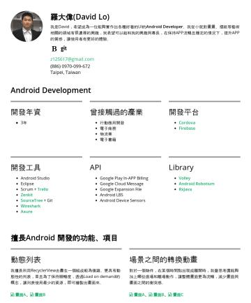 Senior Android Engineer Resume Examples - 羅大偉 我是 David,擁有六年多的 Android 開發經驗,曾經參與破億下載量的APP開發與維護。我擅長實現有難度的 UI 與動效,我比一般工程師更能掌握美感,我喜歡和設計師合作,做出兼具 UI 和 UX 的 APP。我有程式潔癖,Clean code 這本書影響我很深,我認為在高流動性...