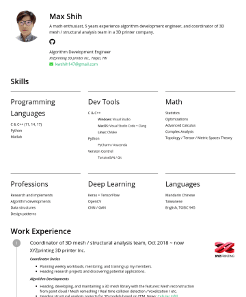 Algorithm Development Engineer Resume Examples - Max Shih A math enthusiast, 5 years experience algorithm development engineer, and coordinator of 3D mesh / structural analysis team in a 3D printe...