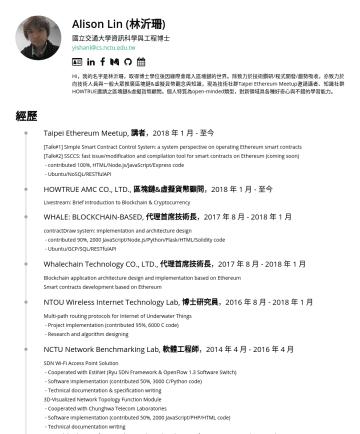 區塊鏈博士級研究員/研發工程師/技術顧問 Resume Examples - Alison Lin (林沂珊) 國立交通大學資訊科學與工程博士 yishanl@cs.nctu.edu.tw  Hi,我的名字是林沂珊,取得博士學位後因緣際會踏入區塊鏈的世界。除致力於技術鑽研/程式開發/趨勢吸收,亦致力於向技術人員與一般大眾推廣區塊鏈&加密貨幣觀念與知識,曾受邀為技術社群...