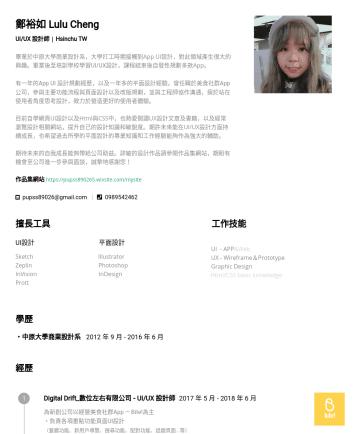 Resume Examples - 鄭裕如 Lulu Cheng UI/UX 設計師 | Hsinchu TW 畢業於中原大學商業設計系,大學打工時期接觸到App UI設計,對此領域產生很大的興趣。畢業後至培訓學校學習 UI/UX 設計,課程結束後自發性規劃多款App。 有一年的 App UI 設計規劃經歷,以及一年多的平面設計...