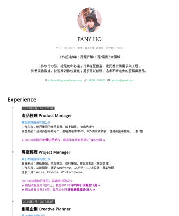 Product Manager / Project Manager 履歷範本 - FANY HO 生日:・學歷: 銘傳大學, 經濟系・所在地:Taipei 工作超過 8 年・跨足行銷/工程/電商 3 大領域 工作執行力強,總是使命必達;行銷經歷豐富,能妥善銜接需求與工程; 熟悉廣告數據,快速應對數位變化;勇於嘗試創新,追求不斷進步的服務與產品。 imfanniiblog.w...