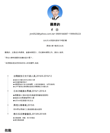 Word, PowerPoint, Excel, 專案管理, n1 Resume Examples - 羅鼎鈞 ( LUO DING JUN) GENDER :MALE jnn0523@yahoo.com.tw•1993/05/23 現居台北市 NATIONALITY :TAIPEI TAIWAN 真理大學 •應用日文系 Aletheia University B.S. in Japanese ...