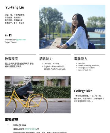 行銷企劃、專案管理、商業發展 Resume Examples - Yu-Fang Liu 25,女,不標準的雙魚 喜歡閱讀,嘗試設計 喜歡學習,偶爾看日劇 喜歡寫字,養了一隻貓咪  行銷企劃、專案管理、商業發展 yvonneliu.227@gmail.com Taipei, Taiwan 教育 Education National Taiwan Unive...
