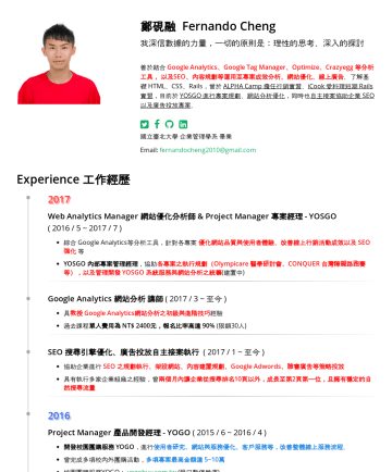 數據分析師 Resume Examples - 鄭硯融 Fernando Cheng 我深信數據的力量,一切的原則是:理性的思考、深入的探討 善於結合 Google Analytics、Google Tag Manager、Optimize、Crazyegg 等分析工具, 以及SEO、內容規劃等運用至專案成效分析、網站優化、線上廣告 。了解...