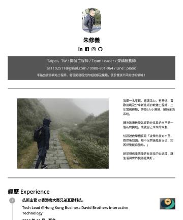 開發工程師,Devops工程師, System Analyst系統分析師 履歷範本 - 朱修義 Taipei,TW / 開發工程師 / Team Leader / 架構規劃師 as@gmail.com // Line : piaoo 半路出家的網站工程師,發現開發程式的成就感及樂趣,勇於嘗試不同的技術領域! 我是一名年輕、充滿活力、有熱情、喜歡挑戰及分享新技術的軟體工程師,二年實...