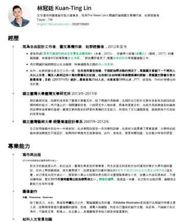 社群經營/編輯、廣告文案 Resume Examples - 林冠廷 Kuan-Ting Lin 具社群內容規劃、衛教科普編輯能力;文字運用與圖像創作能力建兼具,現為The News Lens 關鍵評論網圖文專欄作家、社群經營者。 Taipei,TW tinglin17@outlook.com 經歷 蝦米智慧媒體股份有限公司 : 創意文案 2020/5至...