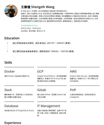 Resume Examples - 王勝億 Shengeih Wang 這幾年 , 朝向大型網站方向走. 並且相信自己能夠藉由經驗 , 來帶領年輕工程師走向更明確的開發之道 , 並依據團隊的工程師特性來做安排 , 使其工程師能夠發揮最大能量及專長 , 目前想要朝向更廣大的領域邁進 , 技術管理職一直是我現階段的目標及方向. 也希...