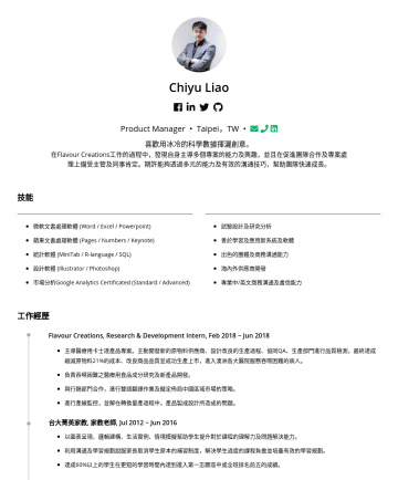 Product Manager Resume Examples - Chiyu Liao Product Manager • Taipei,TW • 喜歡用冰冷的科學數據揮灑創意。 在Flavour Creations工作的過程中,發現自身主導多個專案的能力及興趣,並且在促進團隊合作及專案處理上備受主管及同事肯定。期許能夠透過多元的能力及有效的溝通技巧,幫助團...