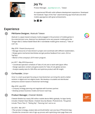 "Product Manager Resume Examples - Jay Yu Product Manager. jiejar@gmail.com .Taiwan An experienced PM with solid software development experience. Developed the Facebook ""Apps of the ..."