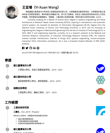 Engineer Resume Examples - 王宜璿(Yi-Xuan Wang) 現就讀國立臺灣海洋大學系統工程暨造船學系碩士班,主修機電與自動控制系統,大學畢業於國立雲林科技大學資訊管理系,專科時期主修機械工程,具IT及工程專長。目前在工業技術研究院材料及化工研究所服務。研究領域包括機電整合、物聯網、人機互動以及資訊架構。同時也是IEE...