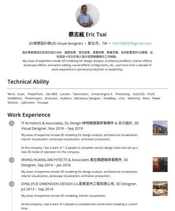 3D視覺設計師(3D visual designer) Resume Examples - 蔡志絃 Eric Tsai 3D視覺設計師(3D visual designer) • 新北市,TW • chih198937@gmail.com 我的專業領域包括用於設計分析、建築效果、室內效果、景觀效果、動畫剪輯、音效配置等的3D建模,並有超過十年在於個人製作或帶領團隊的工作經驗。 My ...