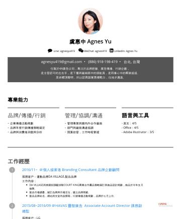 简历范本 - 虞惠中 Agnes Yu Line: agnesyu419 WeChat: agnes419 Linkedin: Agnes Yu agnesyu419@gmail.com • 台北, 台灣 任職於4A廣告公司,專注於品牌經營、廣告傳播、行銷企劃, 是主管認可的左右手,是下屬與廠商眼中的領航員...