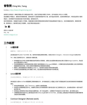 資深UI/UX設計師 Resume Examples - 曾敬閔 Ching Min, Tseng Portfolio | https://www.chingmintseng.com/ 工業產品設計背景出身的UI/UX設計師,四年設計工作經驗,其中三年專注於介面設計領域。 目前於麗臺科技擔任UI設計師,成功說服公司更新規格文件交付流程,減低了相關人員...