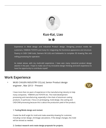 Industrial Designer Resume Examples - Kuo-Kai, Liao Experience in Mold design and Industrial Product design. Designing product molds for customers, YAMAHA TOYOTA and many for integratin...