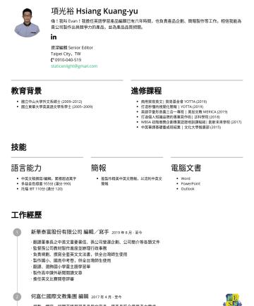 秘書 secretary Resume Examples - 項光裕 Hsiang Kuang-yu 嗨!我叫 Evan!我擁有優秀的中英文編輯寫作能力,擔任英語學習產品編輯已有六年時間,也負責產品企劃、簡報製作等工作。相信我能為貴公司製作出具競爭力的產品,並為產品品質把關。 資深編輯 Senior Editor Taipei City,TW stat...