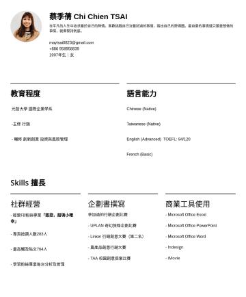 數位行銷相關 Resume Examples - 蔡季蒨 Chi Chien TSAI 2019大學應屆畢業生。喜歡行銷的理性與感性,喜歡財經的精密計算和思考邏輯。 在人生中慢慢追求屬於自己的熱情,喜歡挑戰自己沒嘗試過的事情,踏出自己的舒適圈。 maytsai0823@gmail.com年生|女 教育程度 元智大學 國際企業學系 -主修 行銷...