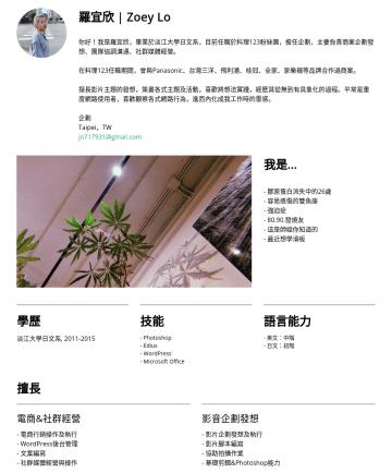企劃 Resume Examples - 羅宜欣 | Zoey Lo 你好!我是羅宜欣,畢業於淡江大學日文系,在大學時期有海外打工旅遊的經驗,個性獨立自主,偏好充滿變化的生活。 畢業後任職料理123粉絲團的企劃,期間主要負責影片企劃發想、團隊協調溝通、社群媒體經營、市集訂單管理,目前就職於台灣三洋,為電商平台通路的業務,主要工作內容為...