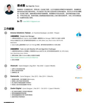 前端工程師, Front-End Developerの履歴書サンプル - 蔡卓霖 Taipei , Taiwan | Javascript | React 我曾經是一名遊戲設計師,而現在是一名前端工程師,在五年遊戲設計師職涯中的最後兩年,我利用下班之餘以及週末假日自學前端技術,終於在2018年成功轉職為一名前端工程師。我擁有豐富的跨部門溝通經驗,熱愛團隊合作與互助成...