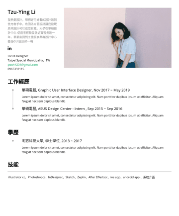 UI/UX Designer Resume Examples - Tzu-Ying Li 我熱愛設計,想把好用好看的設計送到使用者手中,也因為介面設計讓我發現原來設計可以這麼有趣。大學在華碩設計中心-使用者經驗設計處實習長達一年,畢業後回到主機板事業群設計中心擔任GUI設計師一職 UI/UX Designer Taipei Special Municipal...