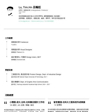 設計師, 平面設計師, 實習生, Design Intern, Graphic Designer Resume Examples - Lu, Tim.Hn 呂翰廷 在學生 / 接案設計師, Undergraduate / Freelancer Taipei, Taiwan目前修讀產品設計與UIUX的在學學生, 課間兼職接案, 內容涵蓋: 品牌規劃、視覺設計、總體企劃、編排、標準字、物件及印刷品設計等。 現兼任: 社會科學實踐...