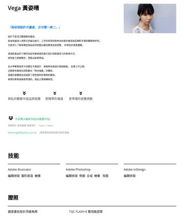 視覺設計   美術編輯   插畫設計 Resume Examples - Vega 黃姿晴 視覺影像創作 美術設計 插畫設計 • Taipei,TW • vegahoho@gmail.com 「我相信設計可量產,也可獨一無二。」 長久來我的目標一直是以簡單,強大的高質量影像的形式實現公司的願景。我的工作主要集中在學習平台,美容,電子商務,品牌,醫療保健,廣告等領域。...