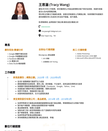 Google Analytics, Google AdWords, 數位行銷, Google Drive, Mac OS, ms office, Photoshop, Adobe Illustrator, WordPress, SEO, Marketing Resume Examples - 王思涵 (Tracy Wang) 擁有4年半的工作經歷。曾任職資訊公司產品經理解決客戶需求並提案,與國外原廠接洽以及內部業務訓練。 現在專注於數位行銷廣告產業,曾擔任房產廣告公司網路企劃,負責規劃所有建案的廣告媒體安排以及成效分析並給予建議,提升業績。 應徵領域: 品牌營運/行銷企劃/廣告投放...