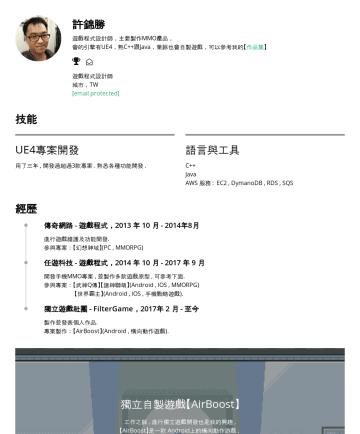 遊戲程式設計師 Resume Examples - 許錦勝 遊戲程式設計師,主要製作MMO產品, 會的引擎有UE4,熟C++跟Java,業餘也會自製遊戲,可以參考我的【 作品集 】  遊戲程式設計師 城市,TW , kkll7952@gmail.com [email protected] 技能 UE4專案開發 用了快四年 , 開發過超過3款專...