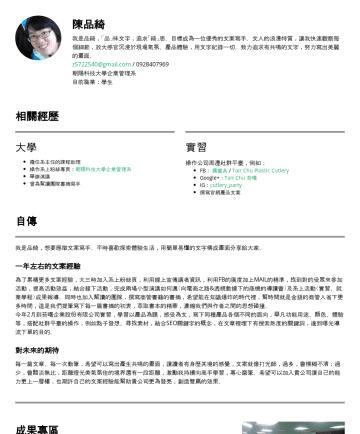 Resume Examples - 陳品綺 求學期間把握自主進修機會,畢業前已有一至兩年活動策畫經驗及網路行銷經驗。樂於學習、體驗新事物與接受挑戰,看見自己的改變、進步是我學習的原動力。 | z@gmail.com 學歷 朝陽科技大學企業管理 (碩士),2018年2月-2020年6月 中國北京科技大學工商管理 (交換生),201...