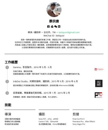 導演 / 攝影師 Resume Examples - 蔡宗唐  導演 / 攝影師 • 台北市,TW • beliquor@gmail.com WeChat ID : beliquor 我是一個熱愛電影和遊戲的影像工作者,期望自己有一天能拍出結合兩者的影像作品。 在四年的工作期間裡,經歷許多活動的拍攝、花絮的剪輯,培養不少單槍匹馬拿起攝影機實戰的...