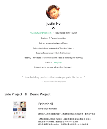 Front-End Engineer Resume Examples - Justin Ho 喜愛打造能令人們生活更美好的產品 2+ 年,前端開發經驗 主動且獨立的問題解決者 擁有團隊合作態度,明白優化工作流程,對於生產力的提升 擁有好奇心並持續學習 New Taipei City, Taiwan mujan5427@gmail.com Skills 前端開發 Re...