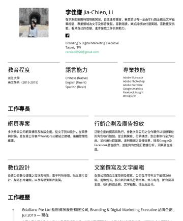 Marketing Executive Resume Examples - 李佳謙 Jia-Chien, Li 在直期間把握自主進修機會,畢業前已有一至兩年行銷企劃及文字編輯經驗,專業領域為文字及影音後製。喜歡閱讀,樂於將想法付諸實踐。喜歡接受挑戰,看見自己的改變、進步是我工作的原動力。 Branding & Digital Marketing Executive T...