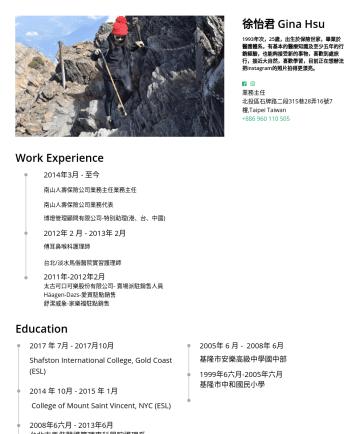 履歷範本 - 徐怡君 Gina Hsu 1993年次,25歲,出生於保險世家,畢業於醫護體系,有基本的醫療知識及至少五年的行銷經驗,也能夠接受新的事物,喜歡到處旅行,接近大自然,喜歡學習,目前正在想辦法把instagram的照片拍得更漂亮。 業務主任 北投區石牌路二段315巷28弄16號7樓,Taipei ...