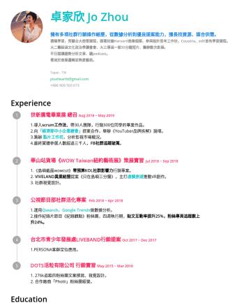 媒體業務 社群行銷 PR 影視製作人 Resume Examples - 卓家欣 Jo Zhou 擁有多項社群行銷操作經歷,從數據分析到優良提案能力,擅長找資源、媒合供需。 積極學習,旁聽台大商管課程,跟著討論Harvard商業個案、參與設計思考工作坊,Cousera、edX皆有學習課程。 大二籌組過文化政治學讀書會、大三導過一部30分鐘短片、籌辦數次影展。 平日閱...